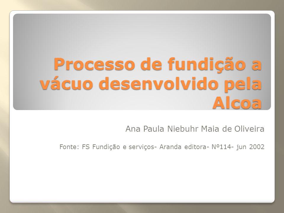 Processo de fundição a vácuo desenvolvido pela Alcoa Ana Paula Niebuhr Maia de Oliveira Fonte: FS Fundição e serviços- Aranda editora- Nº114- jun 2002