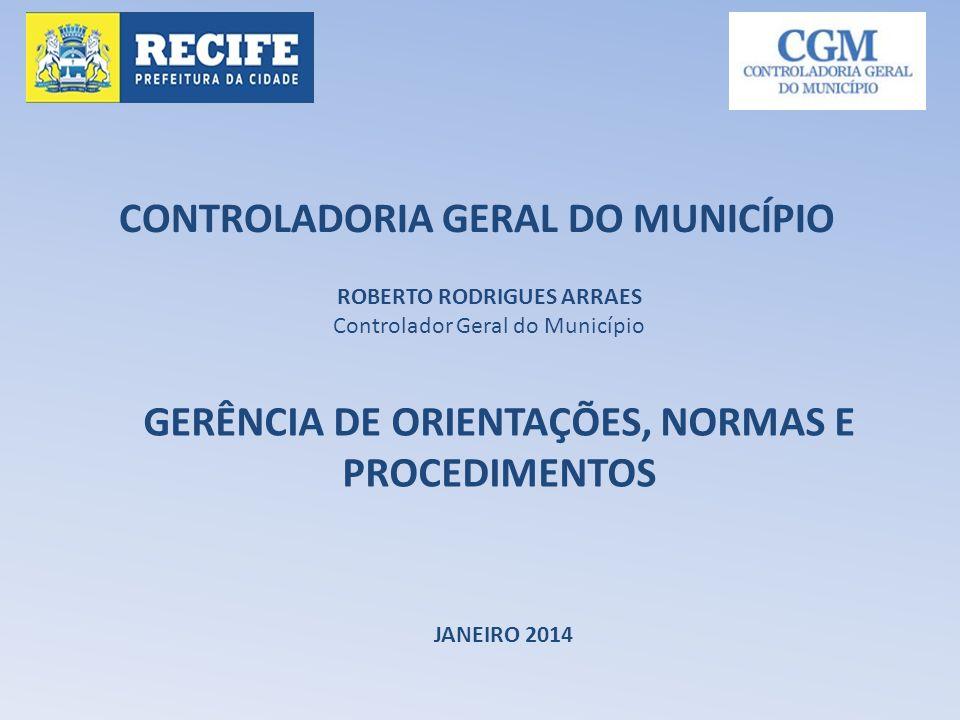 CONTROLADORIA GERAL DO MUNICÍPIO JANEIRO 2014 ROBERTO RODRIGUES ARRAES Controlador Geral do Município GERÊNCIA DE ORIENTAÇÕES, NORMAS E PROCEDIMENTOS