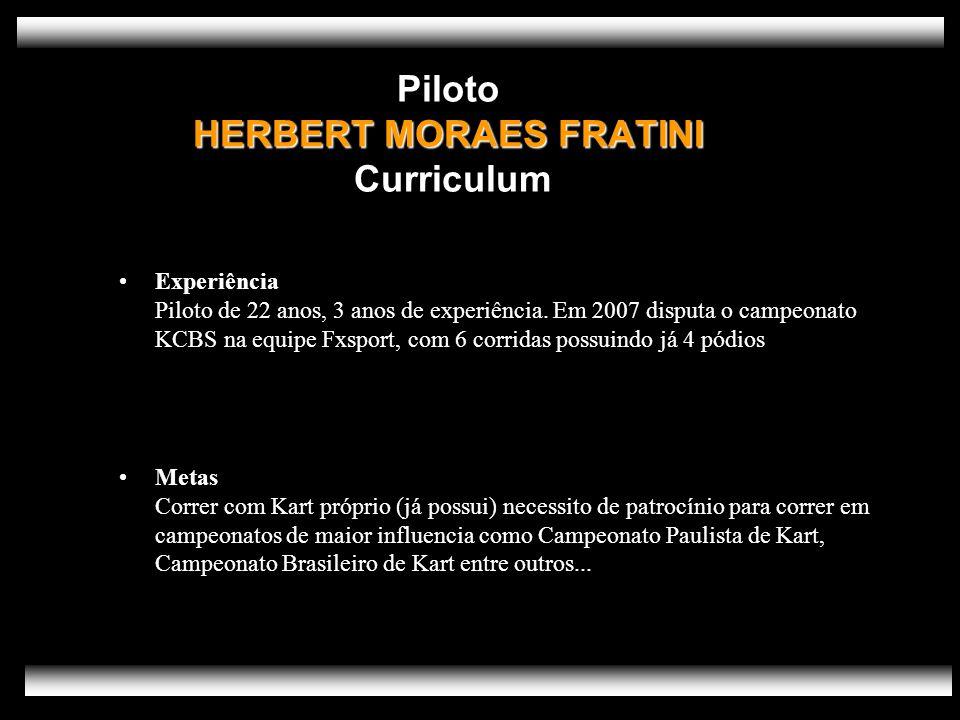 HERBERT MORAES FRATINI Piloto HERBERT MORAES FRATINI Curriculum Experiência Piloto de 22 anos, 3 anos de experiência. Em 2007 disputa o campeonato KCB