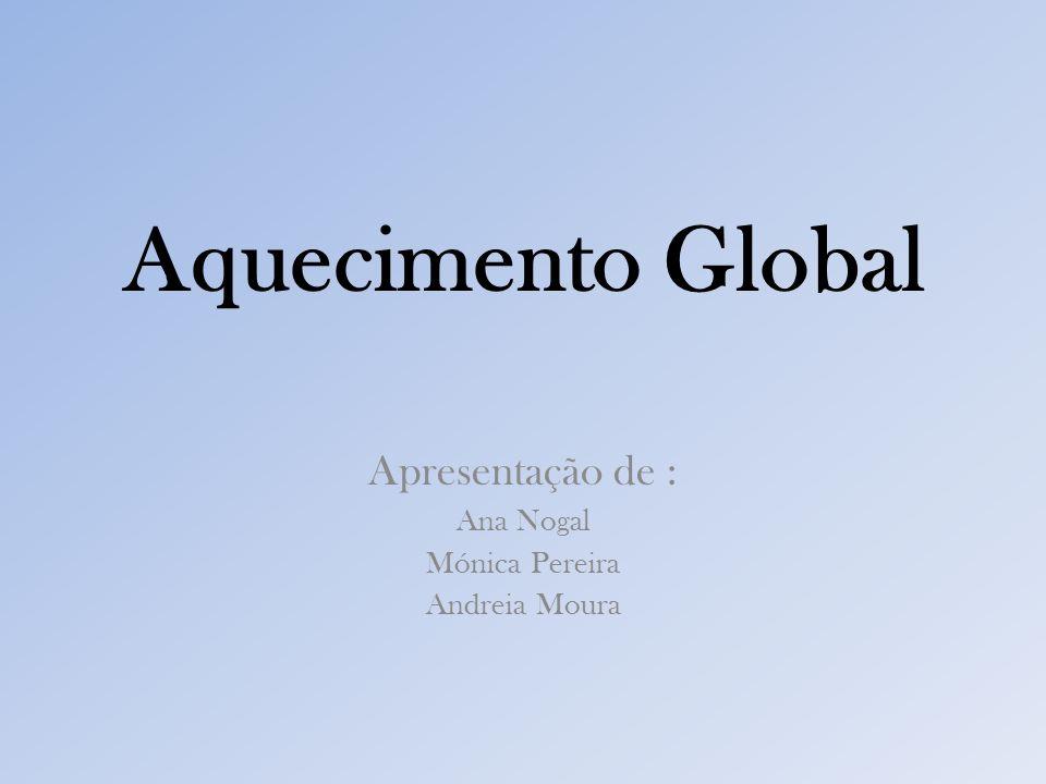 Aquecimento Global Apresentação de : Ana Nogal Mónica Pereira Andreia Moura