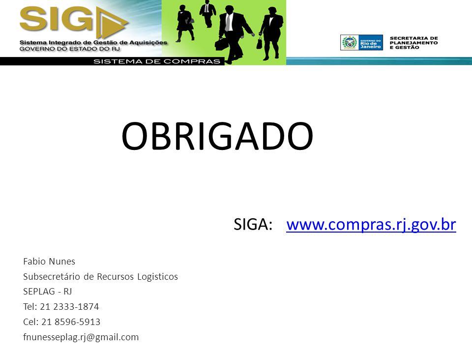 SIGA: www.compras.rj.gov.brwww.compras.rj.gov.br Fabio Nunes Subsecretário de Recursos Logisticos SEPLAG - RJ Tel: 21 2333-1874 Cel: 21 8596-5913 fnunesseplag.rj@gmail.com OBRIGADO