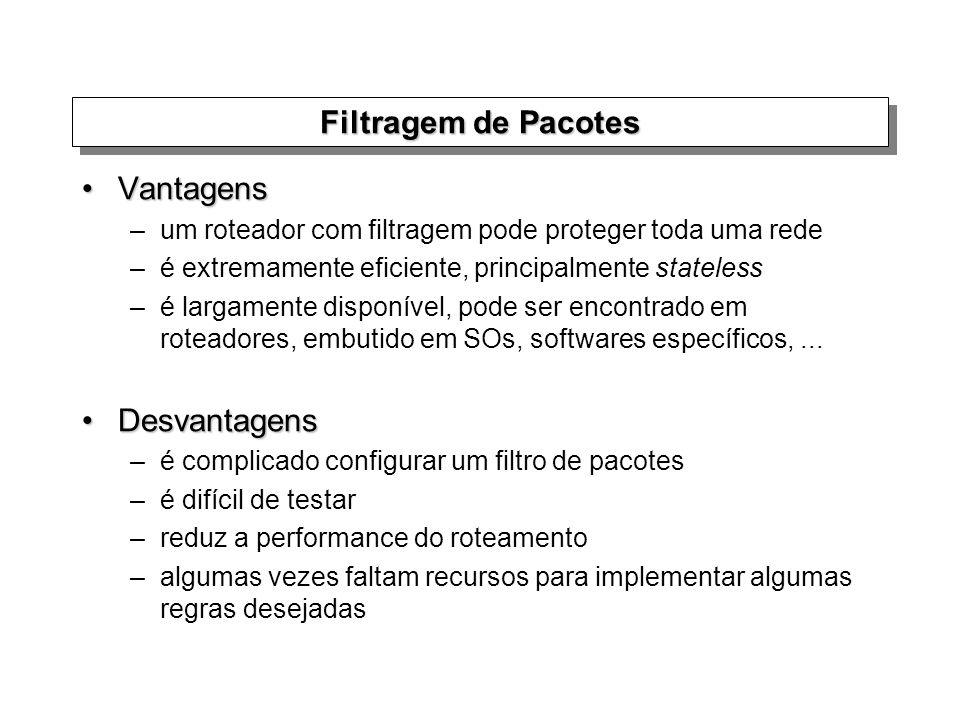Filtragem de Pacotes VantagensVantagens –um roteador com filtragem pode proteger toda uma rede –é extremamente eficiente, principalmente stateless –é