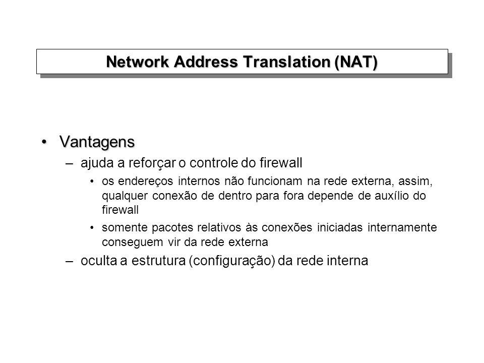 Network Address Translation (NAT) VantagensVantagens –ajuda a reforçar o controle do firewall os endereços internos não funcionam na rede externa, ass