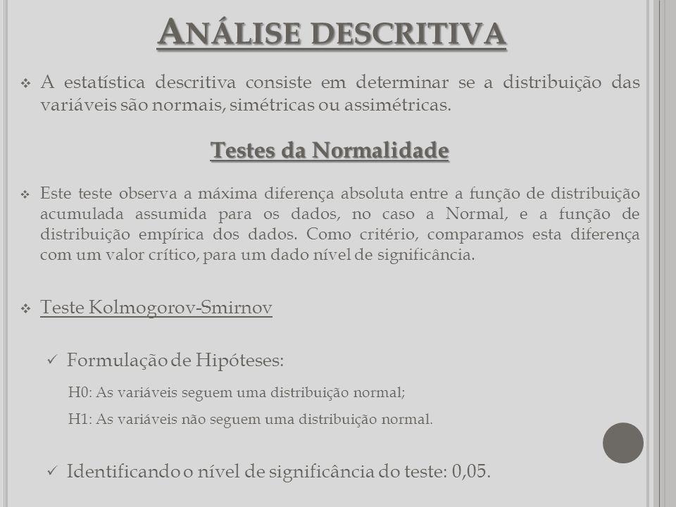 A NÁLISE DESCRITIVA A estatística descritiva consiste em determinar se a distribuição das variáveis são normais, simétricas ou assimétricas. Testes da