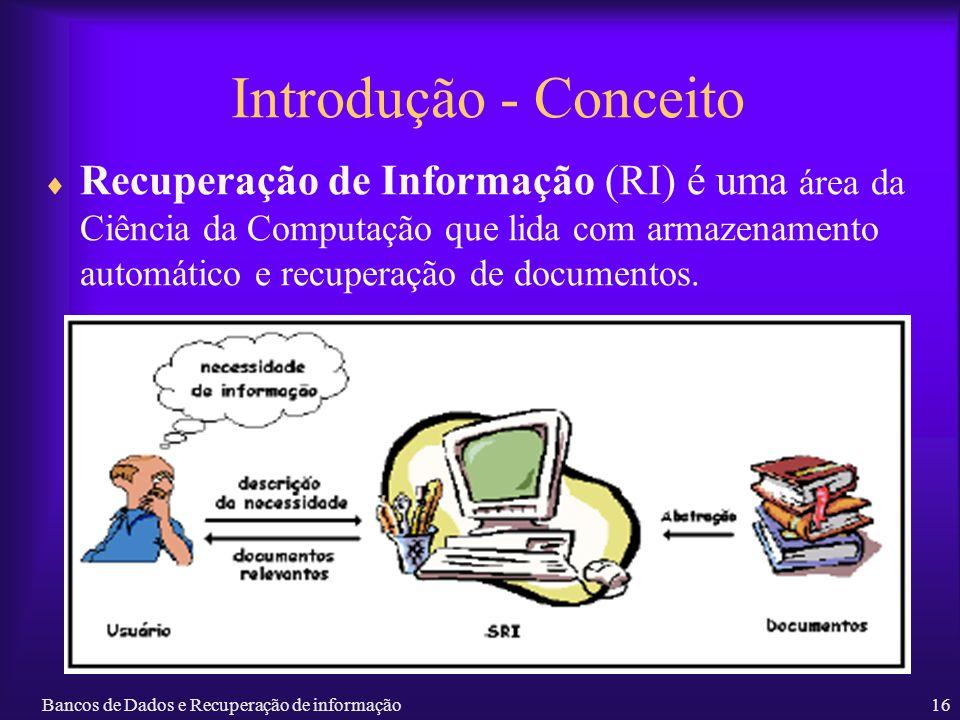 Bancos de Dados e Recuperação de informação16 Introdução - Conceito Recuperação de Informação (RI) é uma área da Ciência da Computação que lida com ar