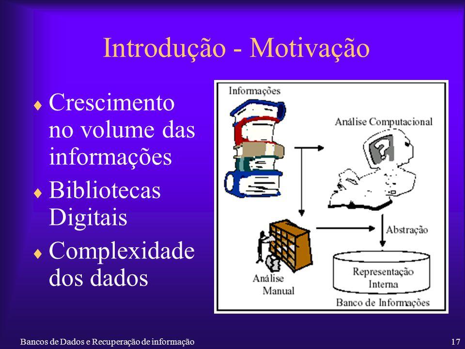 Bancos de Dados e Recuperação de informação17 Introdução - Motivação Crescimento no volume das informações Bibliotecas Digitais Complexidade dos dados