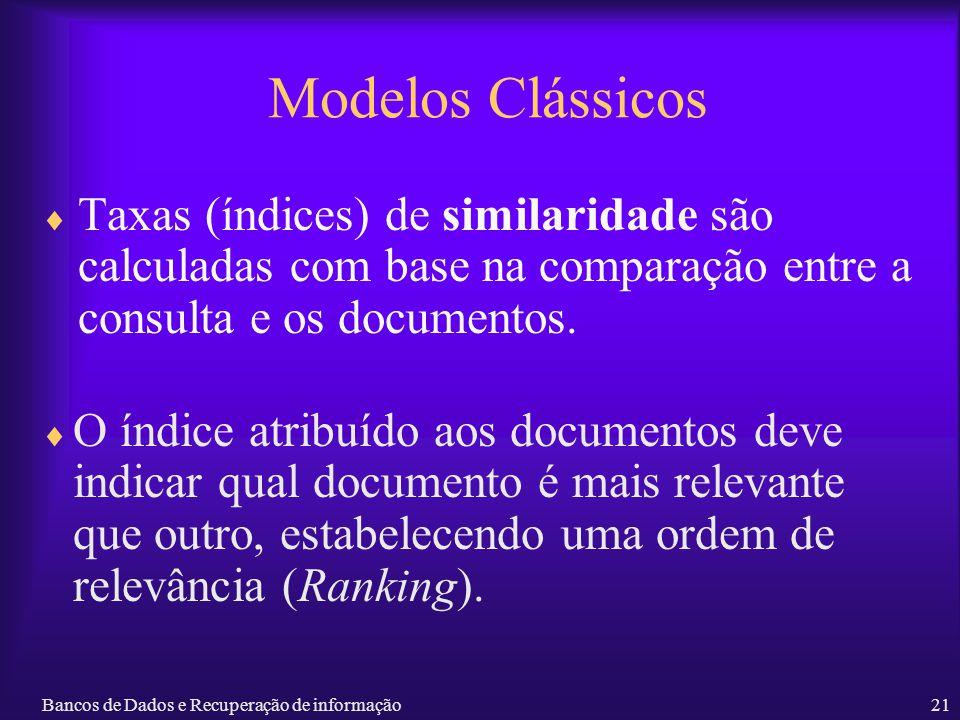 Bancos de Dados e Recuperação de informação21 Modelos Clássicos O índice atribuído aos documentos deve indicar qual documento é mais relevante que out