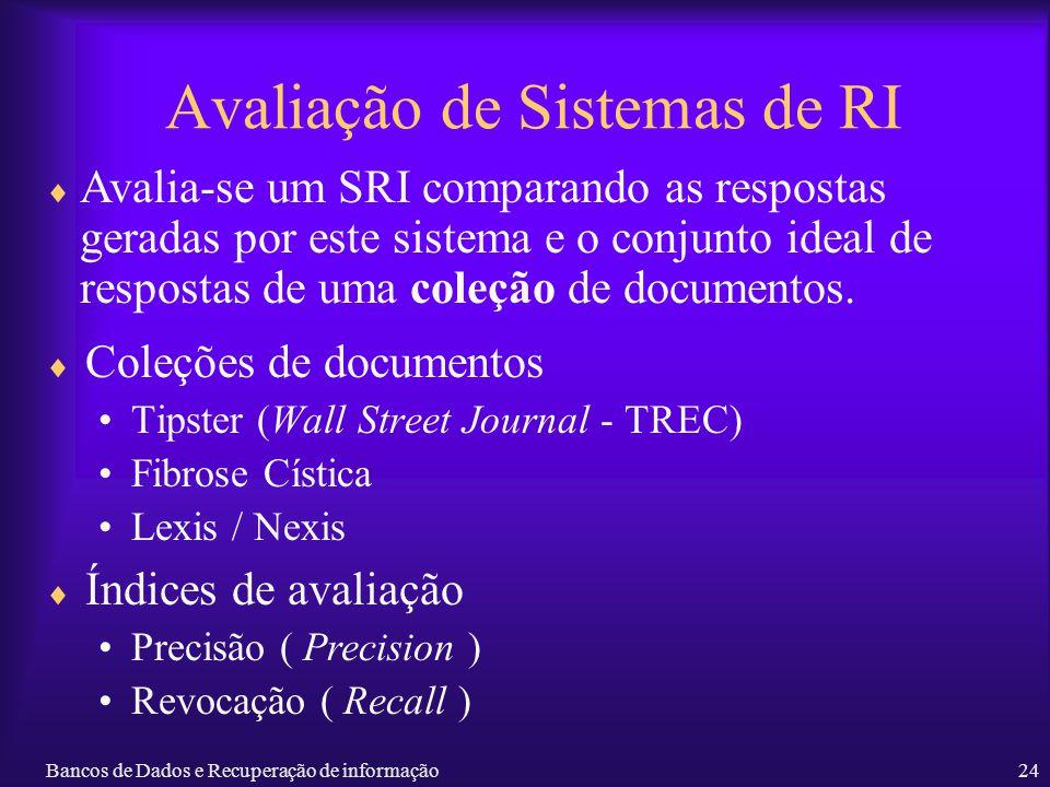 Bancos de Dados e Recuperação de informação24 Avaliação de Sistemas de RI Coleções de documentos Tipster (Wall Street Journal - TREC) Fibrose Cística