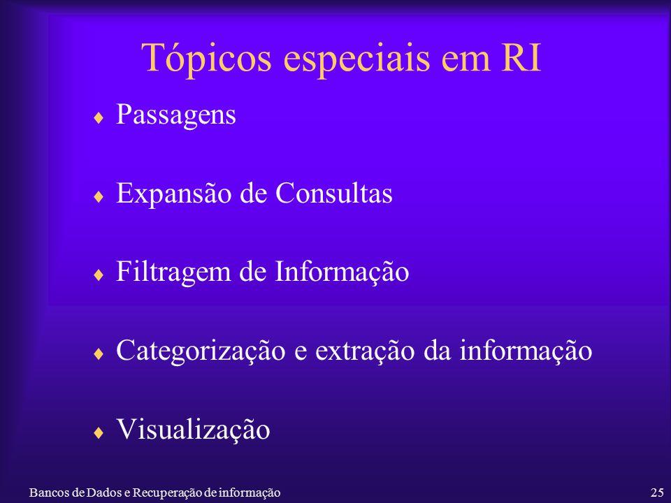 Bancos de Dados e Recuperação de informação25 Tópicos especiais em RI Passagens Expansão de Consultas Filtragem de Informação Categorização e extração