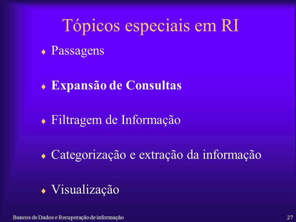 Bancos de Dados e Recuperação de informação27 Tópicos especiais em RI Passagens Expansão de Consultas Filtragem de Informação Categorização e extração