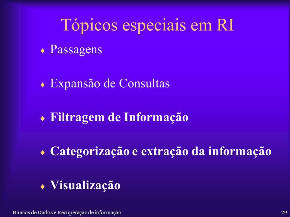 Bancos de Dados e Recuperação de informação29 Tópicos especiais em RI Passagens Expansão de Consultas Filtragem de Informação Categorização e extração