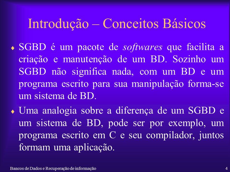 Bancos de Dados e Recuperação de informação4 Introdução – Conceitos Básicos SGBD é um pacote de softwares que facilita a criação e manutenção de um BD