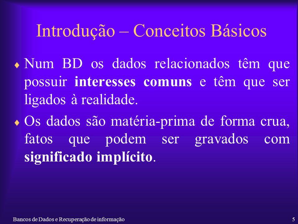 Bancos de Dados e Recuperação de informação5 Introdução – Conceitos Básicos Num BD os dados relacionados têm que possuir interesses comuns e têm que s