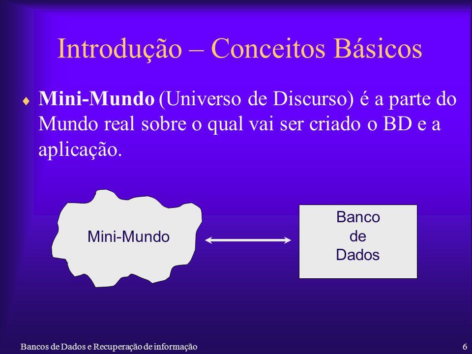 Bancos de Dados e Recuperação de informação6 Introdução – Conceitos Básicos Mini-Mundo (Universo de Discurso) é a parte do Mundo real sobre o qual vai