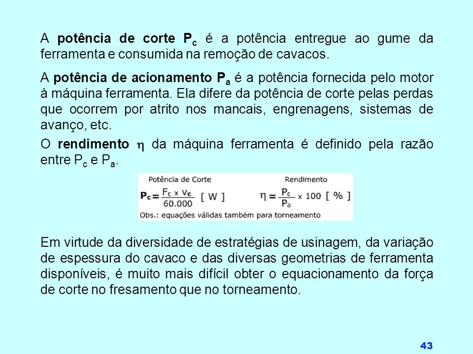 43 A potência de corte P c é a potência entregue ao gume da ferramenta e consumida na remoção de cavacos. A potência de acionamento P a é a potência f