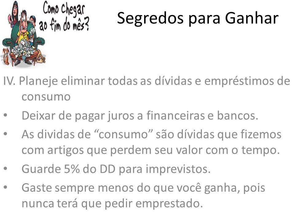 Segredos para Ganhar IV. Planeje eliminar todas as dívidas e empréstimos de consumo Deixar de pagar juros a financeiras e bancos. As dividas de consum