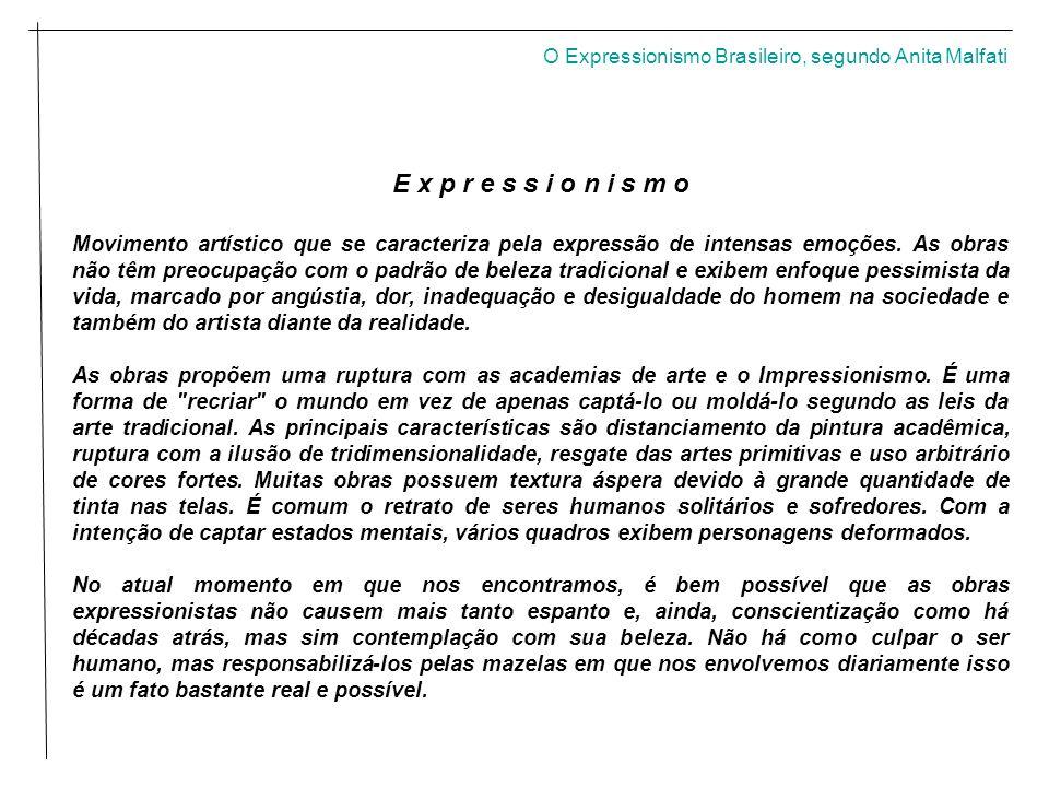O Expressionismo Brasileiro, segundo Anita Malfati E x p r e s s i o n i s m o Movimento artístico que se caracteriza pela expressão de intensas emoções.
