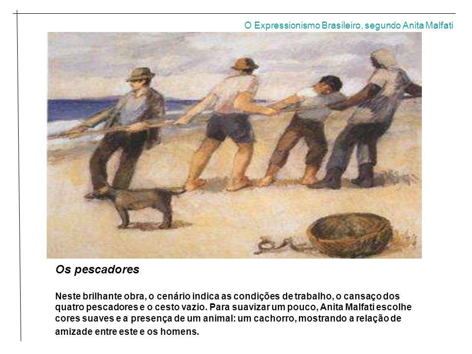 O Expressionismo Brasileiro, segundo Anita Malfati Os pescadores Neste brilhante obra, o cenário indica as condições de trabalho, o cansaço dos quatro pescadores e o cesto vazio.