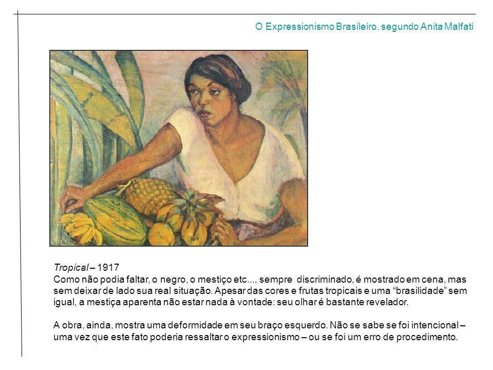 O Expressionismo Brasileiro, segundo Anita Malfati Tropical – 1917 Como não podia faltar, o negro, o mestiço etc..., sempre discriminado, é mostrado em cena, mas sem deixar de lado sua real situação.