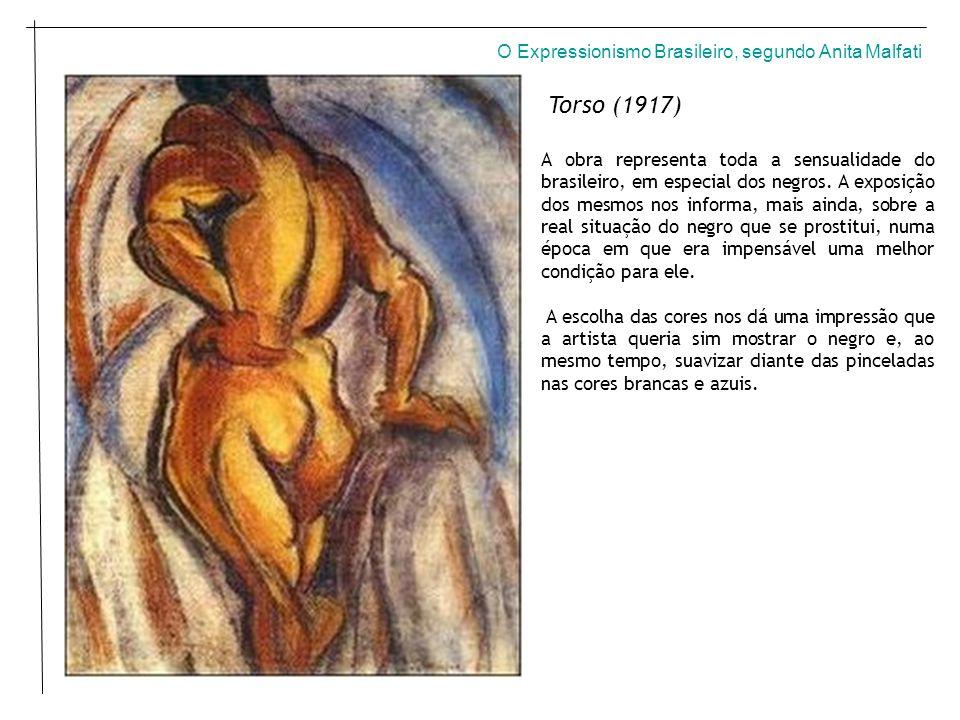 O Expressionismo Brasileiro, segundo Anita Malfati Torso (1917) A obra representa toda a sensualidade do brasileiro, em especial dos negros.