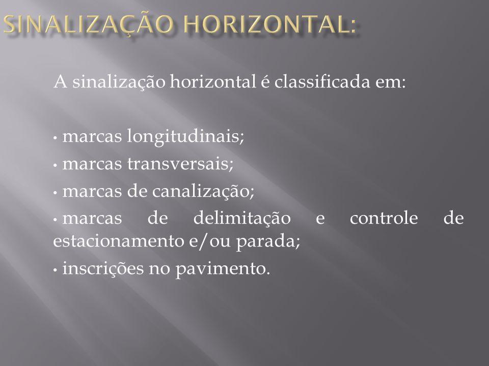 A sinalização horizontal é classificada em: marcas longitudinais; marcas transversais; marcas de canalização; marcas de delimitação e controle de estacionamento e/ou parada; inscrições no pavimento.