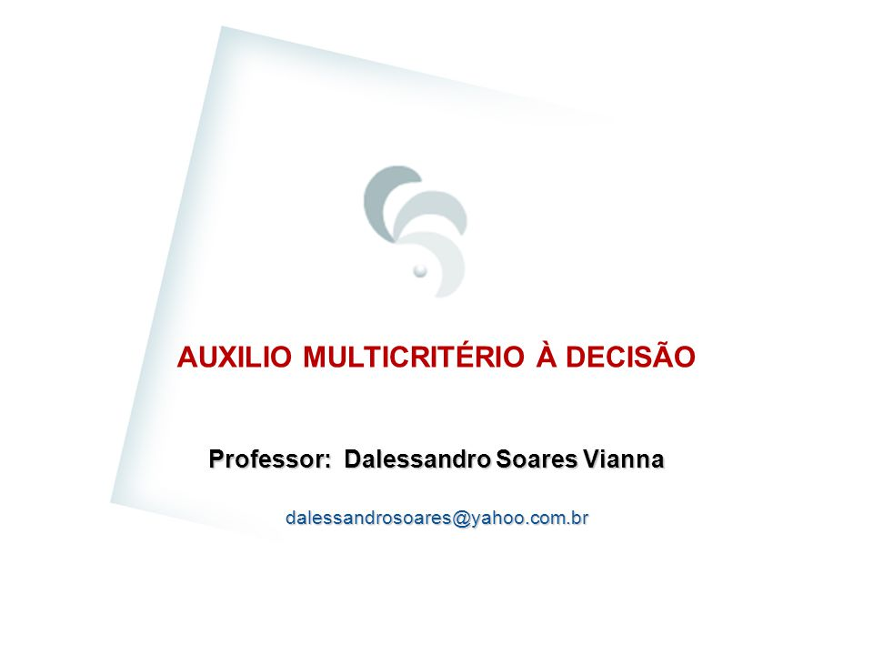 AUXILIO MULTICRITÉRIO À DECISÃO Professor: Dalessandro Soares Vianna dalessandrosoares@yahoo.com.br