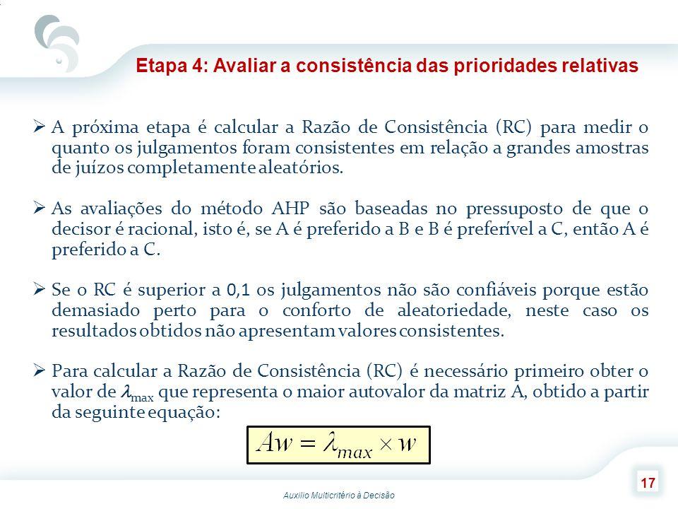 Auxilio Multicritério à Decisão 17 Etapa 4: Avaliar a consistência das prioridades relativas A próxima etapa é calcular a Razão de Consistência (RC) p