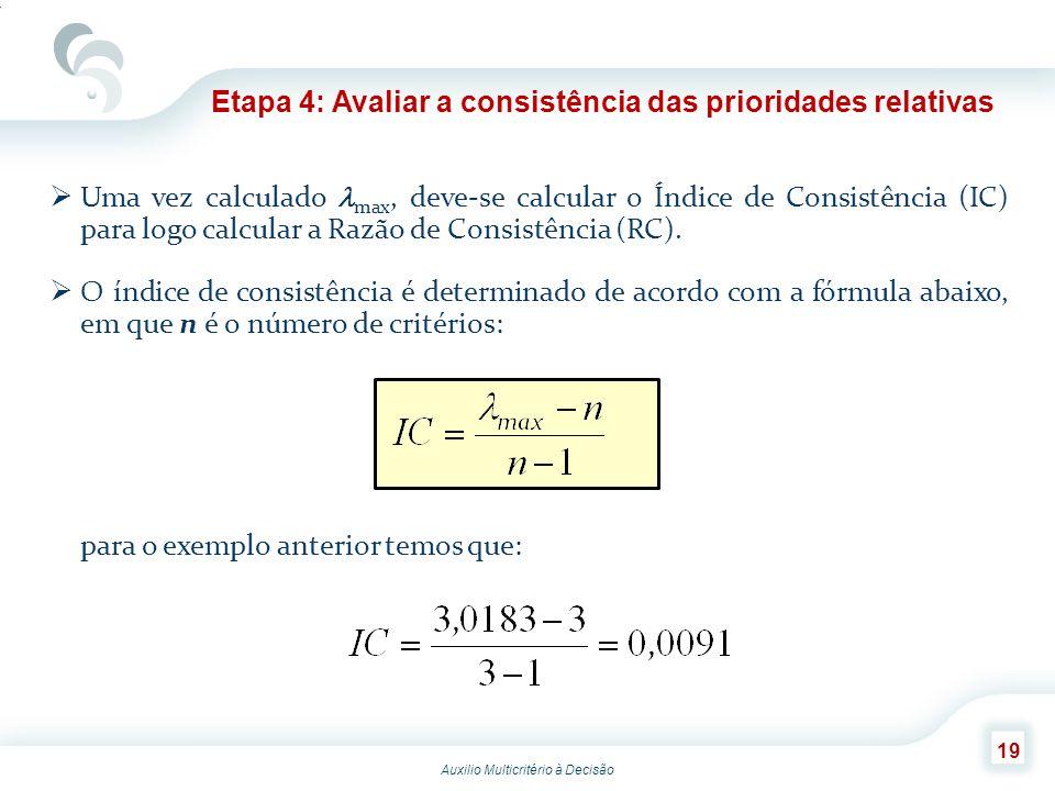 Auxilio Multicritério à Decisão 19 Etapa 4: Avaliar a consistência das prioridades relativas Uma vez calculado max, deve-se calcular o Índice de Consi