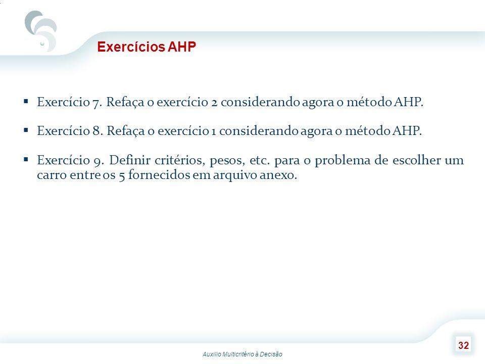 Auxilio Multicritério à Decisão 32 Exercícios AHP Exercício 7. Refaça o exercício 2 considerando agora o método AHP. Exercício 8. Refaça o exercício 1