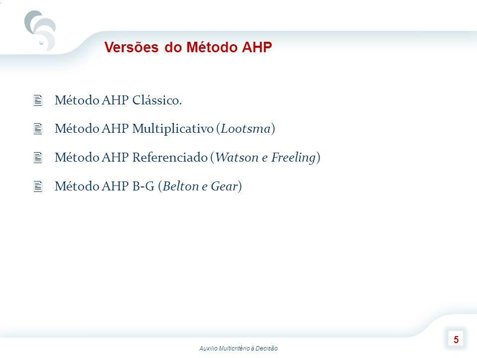 Auxilio Multicritério à Decisão 5 Versões do Método AHP Método AHP Clássico. Método AHP Multiplicativo (Lootsma) Método AHP Referenciado (Watson e Fre
