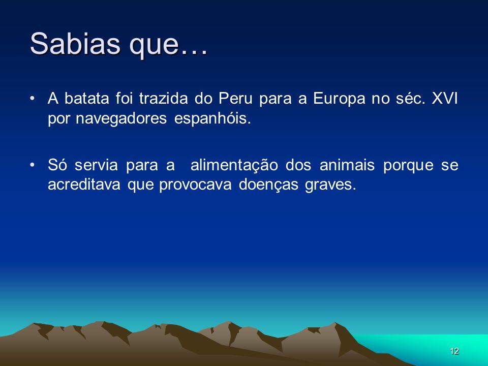 12 Sabias que… A batata foi trazida do Peru para a Europa no séc. XVI por navegadores espanhóis. Só servia para a alimentação dos animais porque se ac