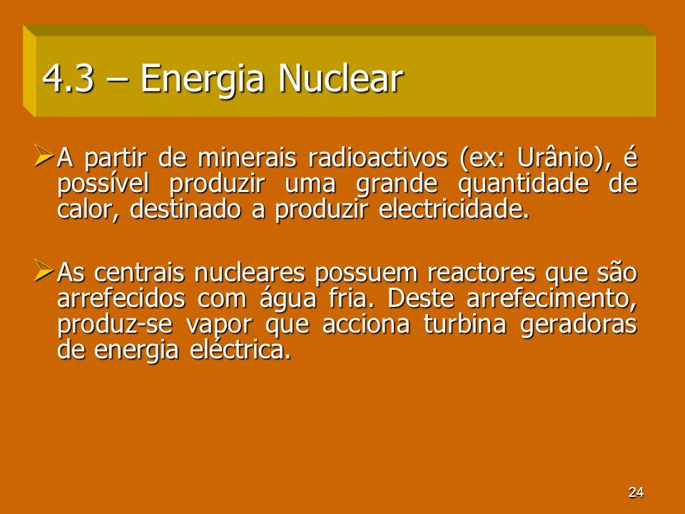 24 4.3 – Energia Nuclear A partir de minerais radioactivos (ex: Urânio), é possível produzir uma grande quantidade de calor, destinado a produzir elec
