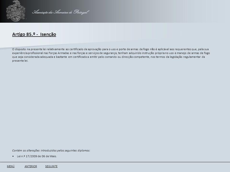 Associação dos Armeiros de Portugal Artigo 85.º - Isenção ANTERIORSEGUINTE O disposto na presente lei relativamente ao certificado de aprovação para o