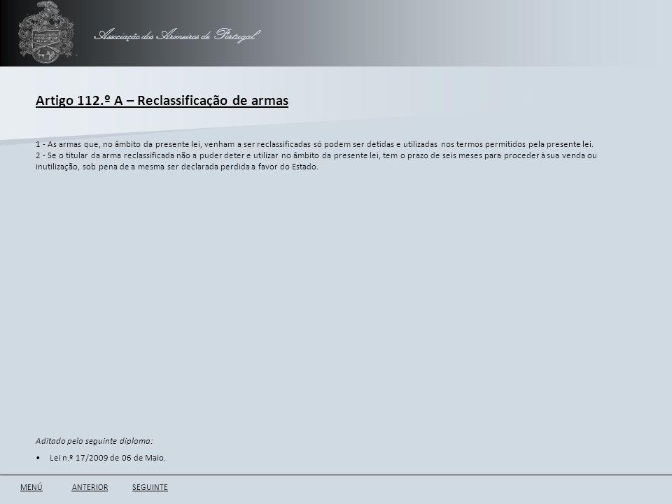 Associação dos Armeiros de Portugal Artigo 112.º A – Reclassificação de armas ANTERIORSEGUINTE 1 - As armas que, no âmbito da presente lei, venham a s