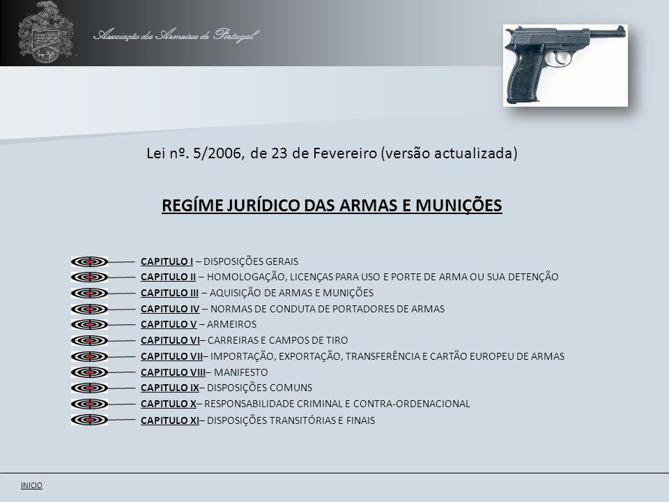 Associação dos Armeiros de Portugal CAPITULO I – Secção I – Objecto, âmbito, definições legais e classificação das armas MENÚ ANTERIORSEGUINTE CAPITULO I – Secção II – Aquisição, detenção, uso e porte de armas Artigo 1.º - Objecto e âmbito Artigo 2.º - Definições legais Artigo 3.º - Classificação das armas, munições e outros acessórios Artigo 4.º - Armas da classe A Artigo 5.º - Armas da classe B Artigo 6.º - Armas da classe B1 Artigo 7.º - Armas da classe C Artigo 8.º - Armas da classe D Artigo 9.º - Armas da classe E Artigo 10.º - Armas da classe F Artigo 11.º - Armas e munições da classe G