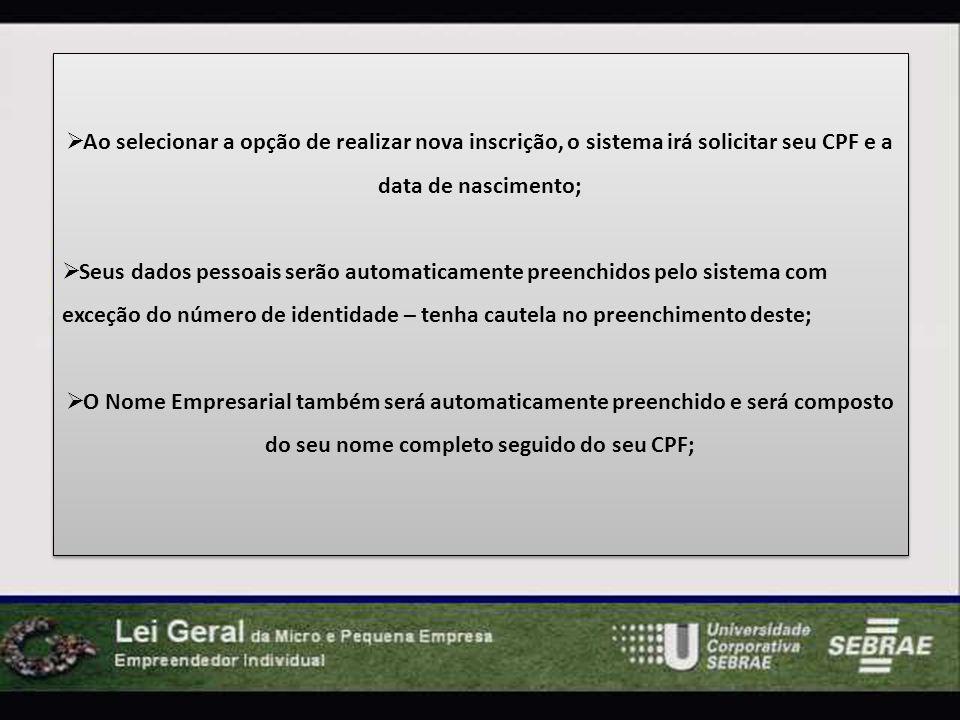 Ao selecionar a opção de realizar nova inscrição, o sistema irá solicitar seu CPF e a data de nascimento; Seus dados pessoais serão automaticamente preenchidos pelo sistema com exceção do número de identidade – tenha cautela no preenchimento deste; O Nome Empresarial também será automaticamente preenchido e será composto do seu nome completo seguido do seu CPF; Ao selecionar a opção de realizar nova inscrição, o sistema irá solicitar seu CPF e a data de nascimento; Seus dados pessoais serão automaticamente preenchidos pelo sistema com exceção do número de identidade – tenha cautela no preenchimento deste; O Nome Empresarial também será automaticamente preenchido e será composto do seu nome completo seguido do seu CPF;
