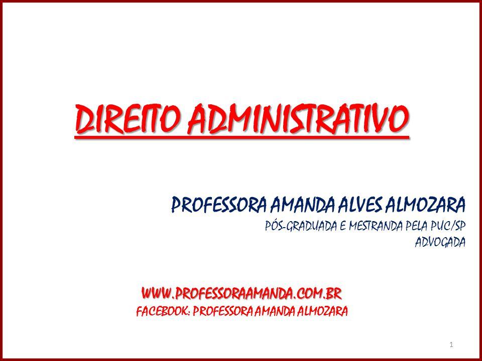 1 DIREITO ADMINISTRATIVO PROFESSORA AMANDA ALVES ALMOZARA PÓS-GRADUADA E MESTRANDA PELA PUC/SP ADVOGADAWWW.PROFESSORAAMANDA.COM.BR FACEBOOK: PROFESSORA AMANDA ALMOZARA 1