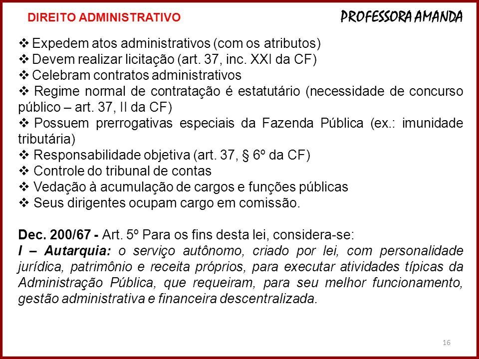 16 Expedem atos administrativos (com os atributos) Devem realizar licitação (art. 37, inc. XXI da CF) Celebram contratos administrativos Regime normal