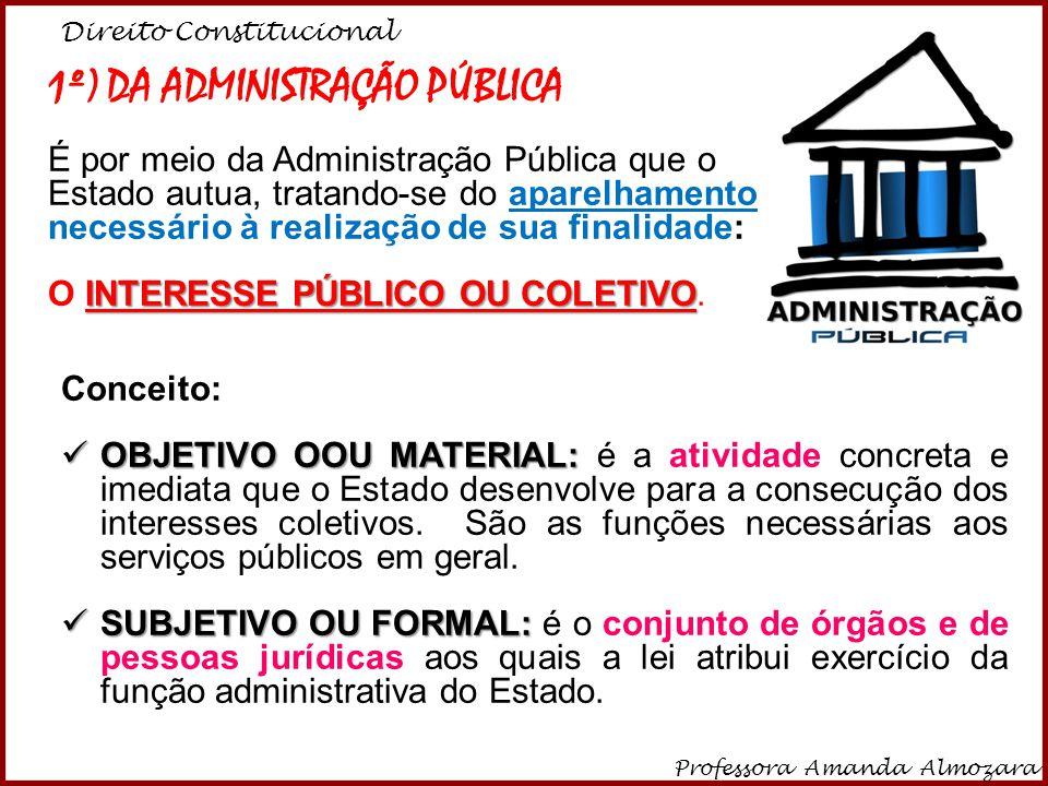 Direito Constitucional Professora Amanda Almozara 2 1º) DA ADMINISTRAÇÃO PÚBLICA É por meio da Administração Pública que o Estado autua, tratando-se d