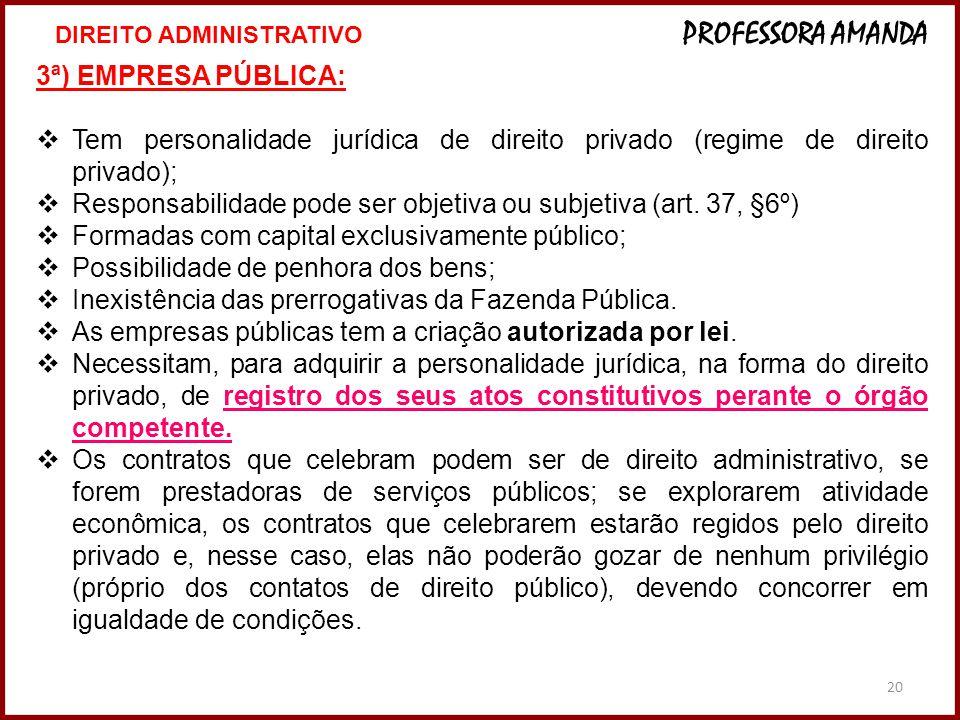20 3ª) EMPRESA PÚBLICA: Tem personalidade jurídica de direito privado (regime de direito privado); Responsabilidade pode ser objetiva ou subjetiva (ar