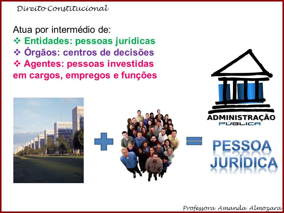 Direito Constitucional Professora Amanda Almozara 3 Atua por intermédio de: Entidades: pessoas jurídicas Órgãos: centros de decisões Agentes: pessoas