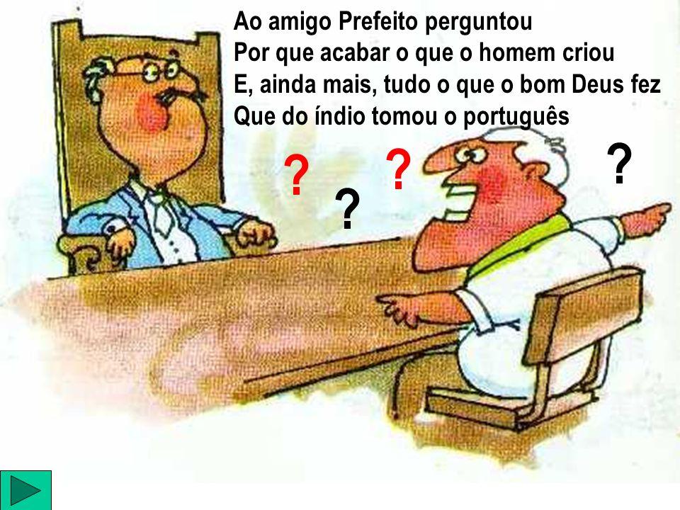 ? ? ? ? Ao amigo Prefeito perguntou Por que acabar o que o homem criou E, ainda mais, tudo o que o bom Deus fez Que do índio tomou o português