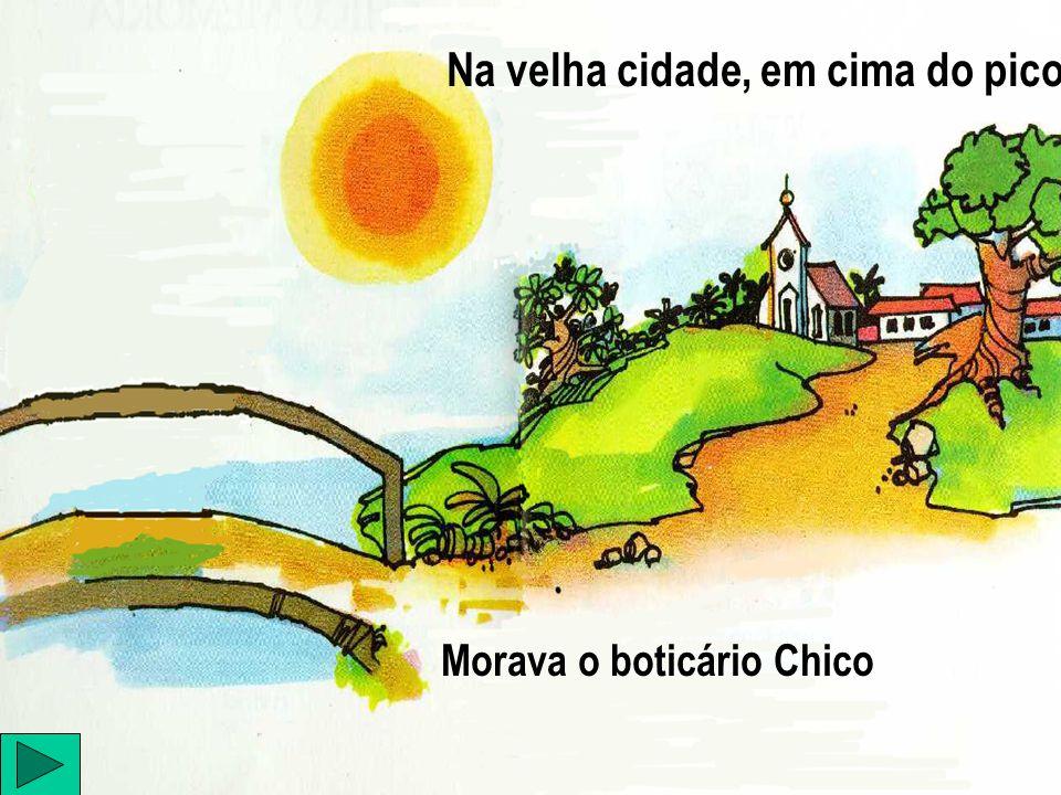 Na velha cidade, em cima do pico Morava o boticário Chico