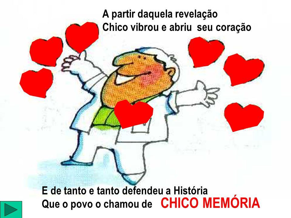 A partir daquela revelação Chico vibrou e abriu seu coração E de tanto e tanto defendeu a História Que o povo o chamou de CHICO MEMÓRIA