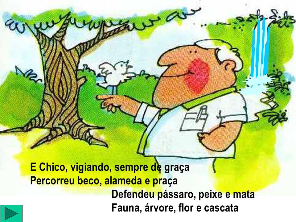 E Chico, vigiando, sempre de graça Percorreu beco, alameda e praça Defendeu pássaro, peixe e mata Fauna, árvore, flor e cascata