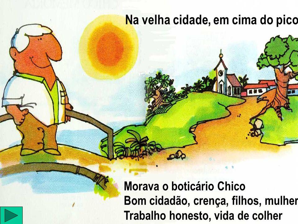 Na velha cidade, em cima do pico Bom cidadão, crença, filhos, mulher Trabalho honesto, vida de colher Morava o boticário Chico