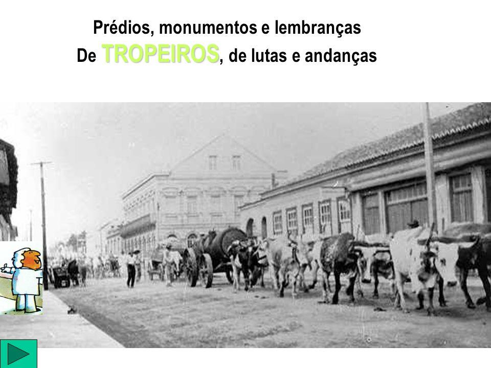 Prédios, monumentos e lembranças TROPEIROS De TROPEIROS, de lutas e andanças