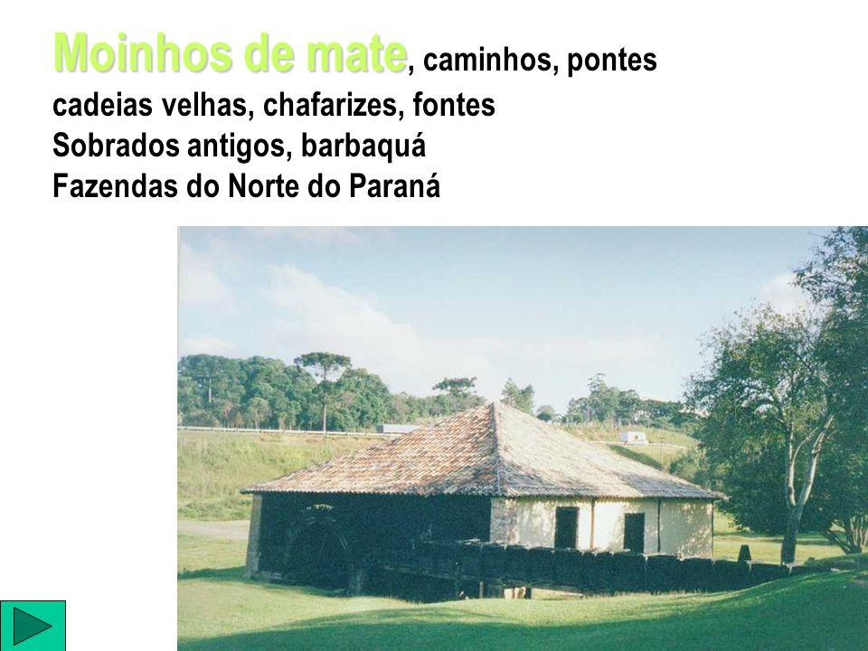 Moinhos de mate Moinhos de mate, caminhos, pontes cadeias velhas, chafarizes, fontes Sobrados antigos, barbaquá Fazendas do Norte do Paraná