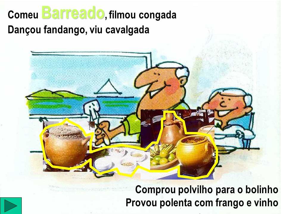 Barreado Comeu Barreado, filmou congada Dançou fandango, viu cavalgada Comprou polvilho para o bolinho Provou polenta com frango e vinho