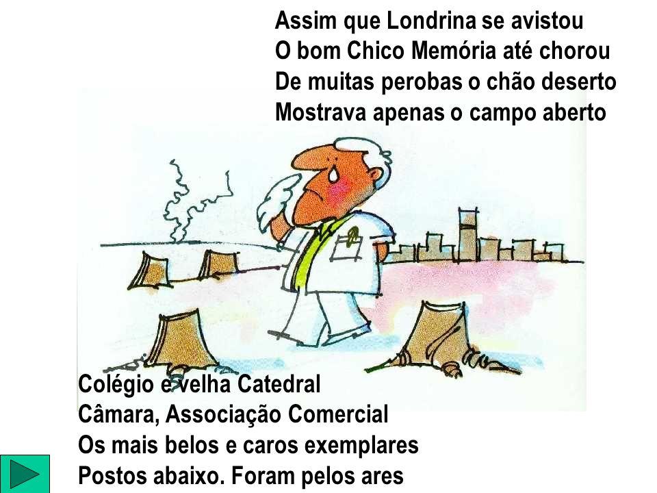 Assim que Londrina se avistou O bom Chico Memória até chorou De muitas perobas o chão deserto Mostrava apenas o campo aberto Colégio e velha Catedral